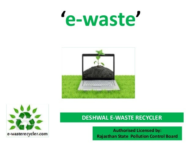 'e-waste'  DESHWAL E-WASTE RECYCLER              Authorised Licensed by:      Rajasthan State Pollution Control Board