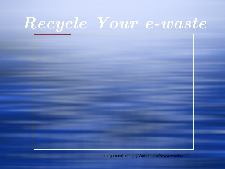 Recycle Your e-waste Image created using Wordle http://www.wordle.net/