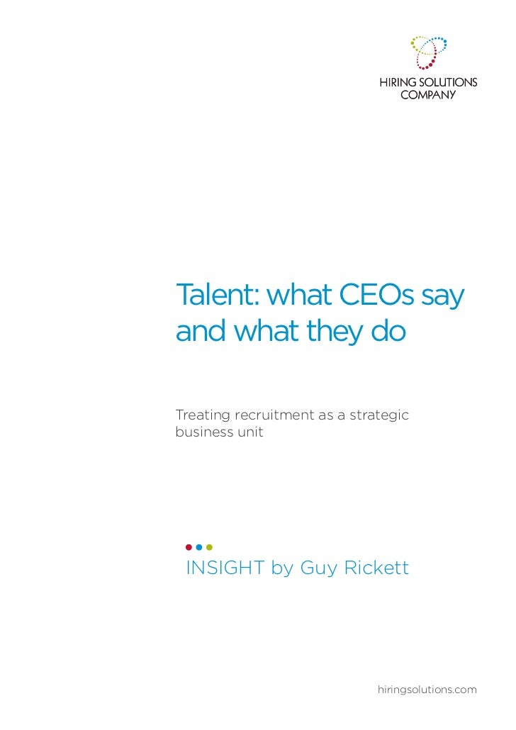 Talent: what CEOs sayand what they doTreating recruitment as a strategicbusiness unit INSIGHT by Guy Rickett              ...