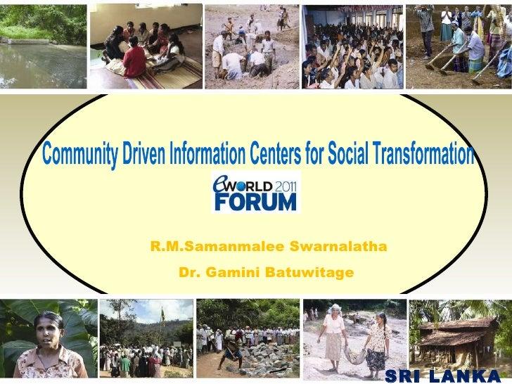 Community Driven Information Centers for Social Transformation  R.M.Samanmalee Swarnalatha Dr. Gamini Batuwitage  SRI LANKA