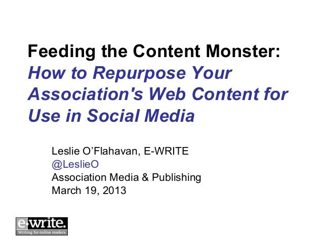 Feeding the Content Monster:How to Repurpose YourAssociations Web Content forUse in Social Media  Leslie O'Flahavan, E-WRI...