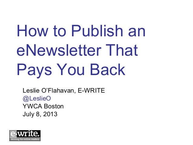 How to Publish an eNewsletter That Pays You Back Leslie O'Flahavan, E-WRITE @LeslieO YWCA Boston July 8, 2013