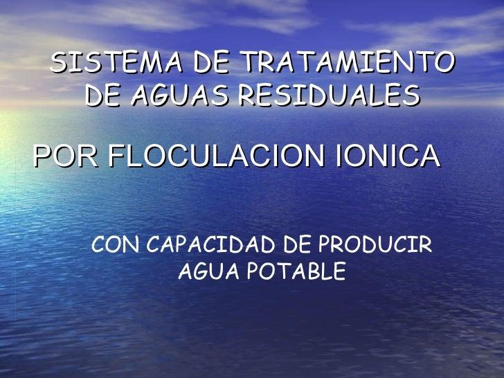 SISTEMA DE TRATAMIENTO DE AGUAS RESIDUALES POR FLOCULACION IONICA CON CAPACIDAD DE PRODUCIR AGUA POTABLE