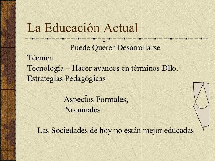La Educación Actual <ul><li>Puede Querer Desarrollarse </li></ul><ul><li>Técnica </li></ul><ul><li>Tecnología – Hacer avan...