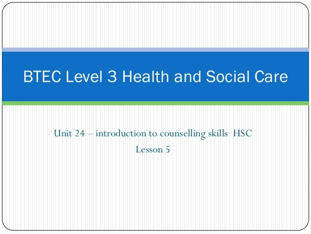 Unit 24 – introduction to counselling skills HSC Lesson 5 BTEC Level 3 Health and Social Care