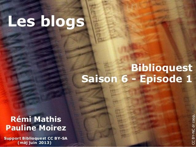Les blogsCCBY-NCdrcoop,FlickrRémi MathisPauline MoirezSupport Biblioquest CC BY-SA(màj juin 2013)BiblioquestSaison 6 - Epi...