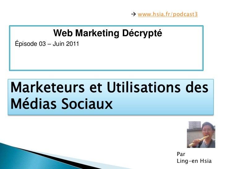  www.hsia.fr/podcast3<br />Web Marketing Décrypté<br />Épisode 03 – Juin 2011<br />Marketeurs et Utilisations des MédiasS...