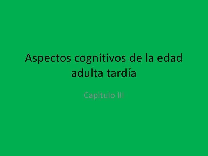 Aspectos cognitivos de la edad        adulta tardía           Capitulo III