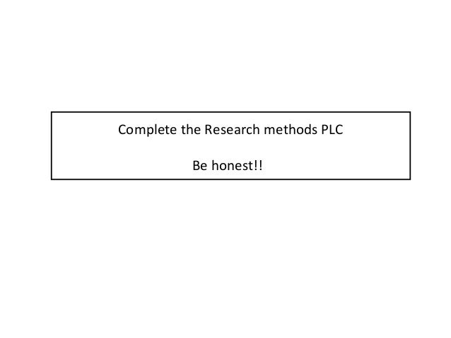 Complete the Research methods PLC Be honest!!