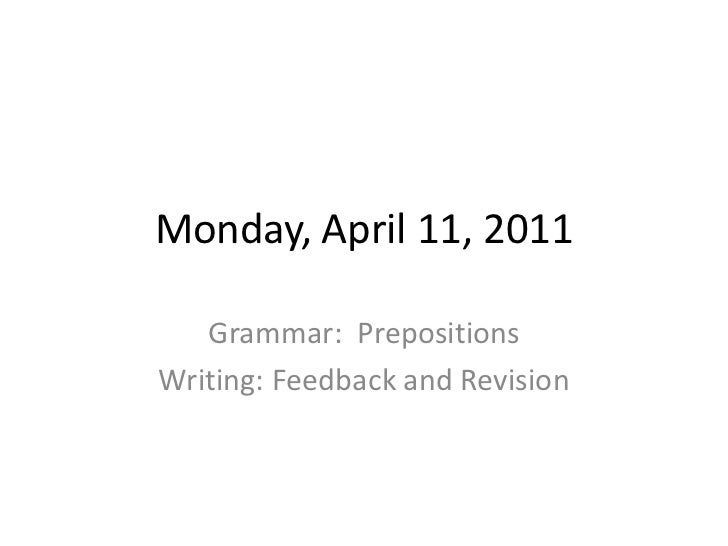 Monday, April 11, 2011<br />Grammar:  Prepositions<br />Writing: Feedback and Revision<br />