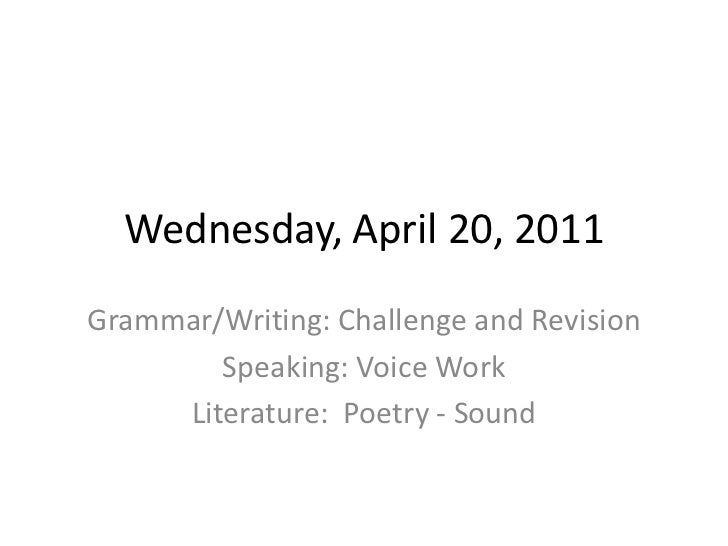 Wednesday, April 20, 2011<br />Grammar/Writing: Challenge and Revision<br />Speaking: Voice Work<br />Literature:  Poetry ...