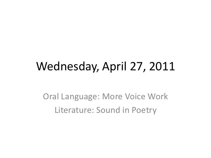 Wednesday, April 27, 2011<br />Oral Language: More Voice Work<br />Literature: Sound in Poetry<br />