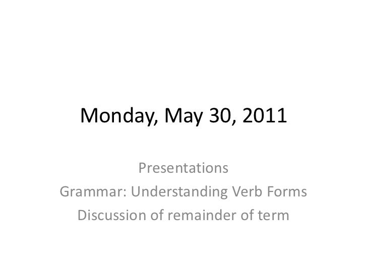 Monday, May 30, 2011<br />Presentations<br />Grammar: Understanding Verb Forms<br />Discussion of remainder of term<br />