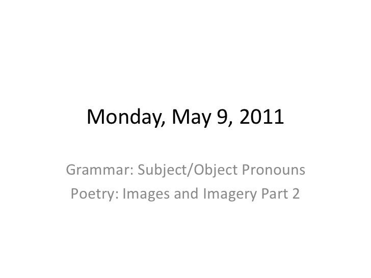 Monday, May 9, 2011<br />Grammar: Subject/Object Pronouns<br />Poetry: Images and Imagery Part 2<br />