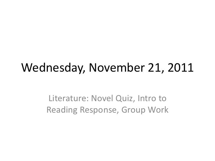 Wednesday, November 21, 2011    Literature: Novel Quiz, Intro to    Reading Response, Group Work