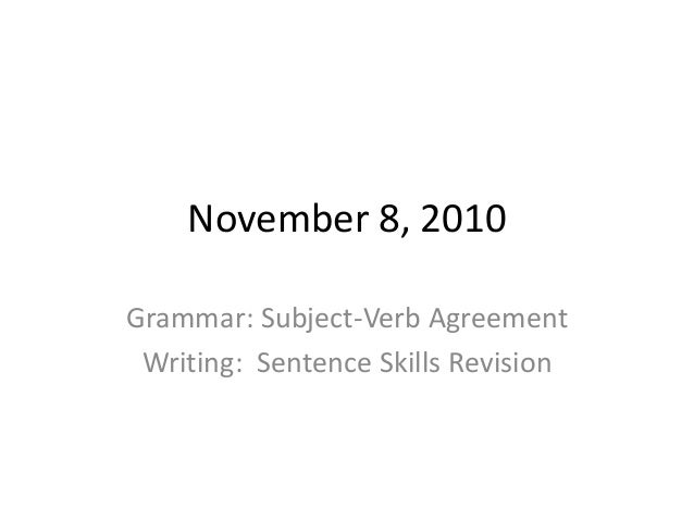 November 8, 2010 Grammar: Subject-Verb Agreement Writing: Sentence Skills Revision