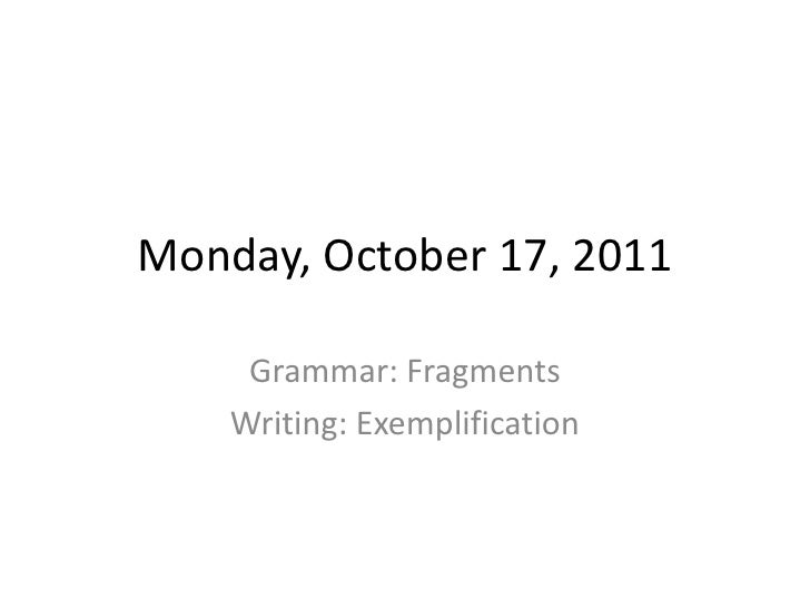 Monday, October 17, 2011<br />Grammar: Fragments<br />Writing: Exemplification<br />