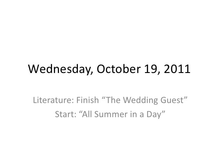 """Wednesday, October 19, 2011Literature: Finish """"The Wedding Guest""""      Start: """"All Summer in a Day"""""""