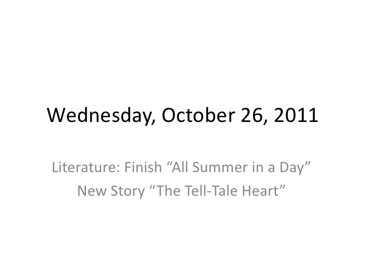 """Wednesday, October 26, 2011Literature: Finish """"All Summer in a Day""""    New Story """"The Tell-Tale Heart"""""""