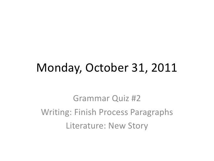 Monday, October 31, 2011        Grammar Quiz #2Writing: Finish Process Paragraphs      Literature: New Story