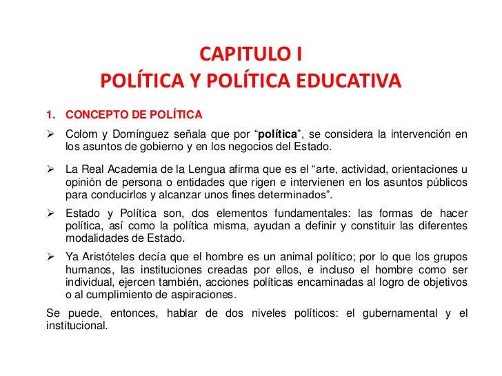 """CAPITULO I          POLÍTICA Y POLÍTICA EDUCATIVA1. CONCEPTO DE POLÍTICA Colom y Domínguez señala que por """"política"""", se ..."""