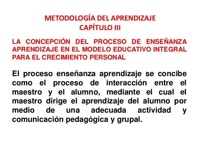METODOLOGÍA DEL APRENDIZAJE               CAPÍTULO IIILA CONCEPCIÓN DEL PROCESO DE ENSEÑANZAAPRENDIZAJE EN EL MODELO EDUCA...