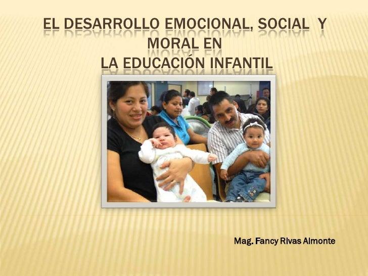 EL DESARROLLO EMOCIONAL, SOCIAL Y             MORAL EN       LA EDUCACIÓN INFANTIL                      Mag. Fancy Rivas A...