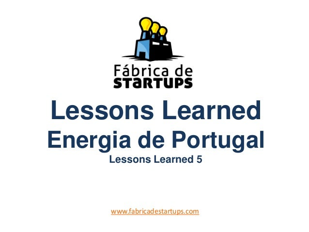Lessons Learned Energia de Portugal Lessons Learned 5 www.fabricadestartups.com