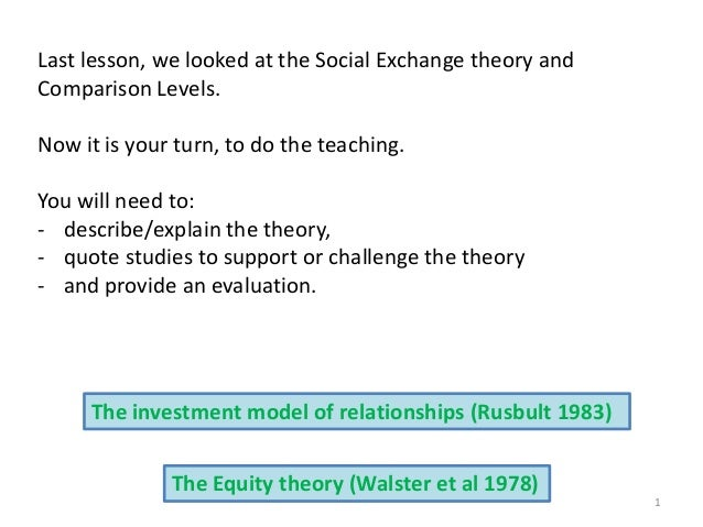 1 Last lesson, we looked at the Social Exchange theory and Comparison Levels. Now it is your turn, to do the teaching. You...