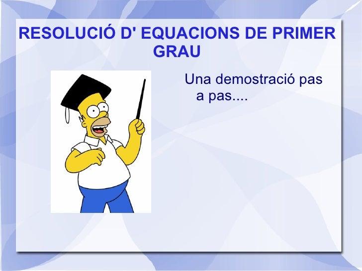 RESOLUCIÓ D' EQUACIONS DE PRIMER GRAU <ul>Una demostració pas a pas.... </ul>