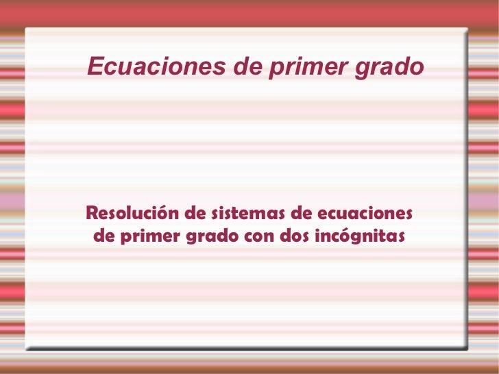 Ecuaciones de primer grado Resolución de sistemas de ecuaciones de primer grado con dos incógnitas