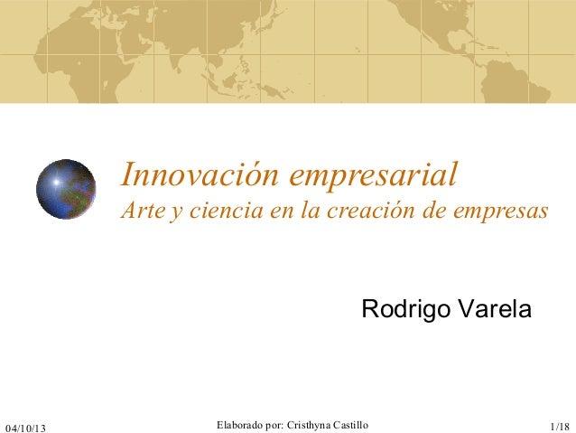 04/10/13 Elaborado por: Cristhyna Castillo 1/18 Innovación empresarial Arte y ciencia en la creación de empresas Rodrigo V...