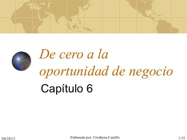 04/10/13 Elaborado por: Cristhyna Castillo 1/15 De cero a la oportunidad de negocio Capítulo 6