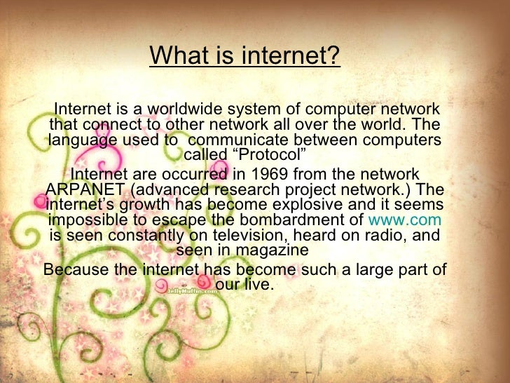 What is internet? Internet is a worldwide system of computer network that connect to other network all over the world.   T...