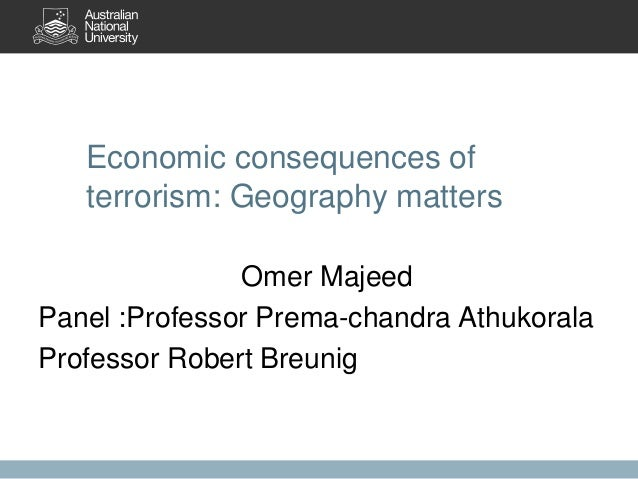 Economic consequences of terrorism: Geography matters Omer Majeed Panel :Professor Prema-chandra Athukorala Professor Robe...