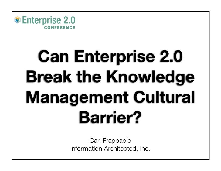 Can Enterprise 2.0 Break the Knowledge Management Cultural       Barrier?            Carl Frappaolo      Information Archi...