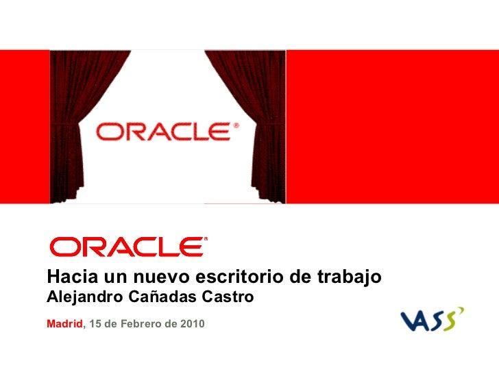 Hacia un nuevo escritorio de trabajo   Alejandro Ca ñ adas Castro Madrid , 15 de  Febrero  de 2010