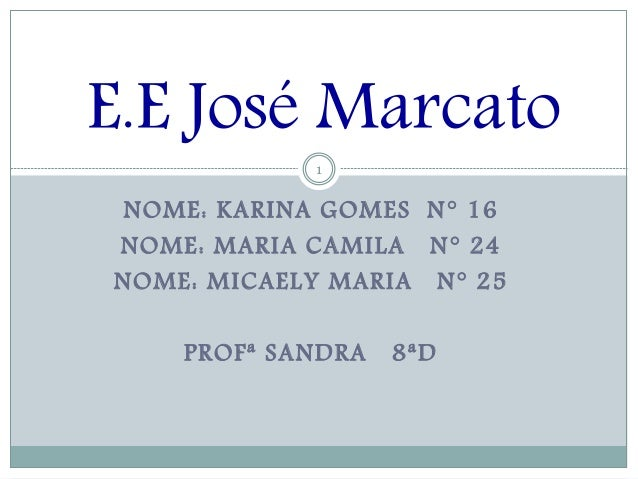 NOME: KARINA GOMES N° 16 NOME: MARIA CAMILA N° 24 NOME: MICAELY MARIA N° 25 PROFª SANDRA 8ªD 1 E.E José Marcato