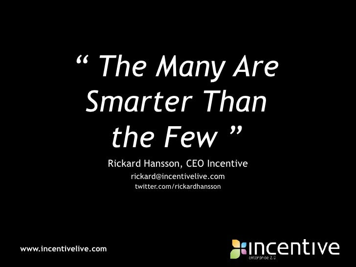 """ The Many Are Smarter Than the Few ""<br />Rickard Hansson, CEO Incentive<br />rickard@incentivelive.com<br />twitter.com/..."