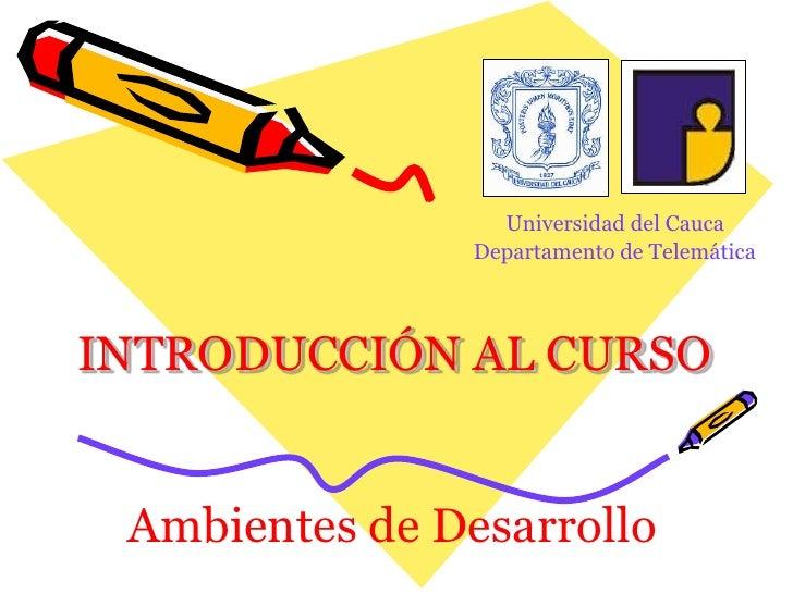 Universidad del Cauca<br />Departamento de Telemática<br />INTRODUCCIÓN AL CURSO<br />Ambientes de Desarrollo<br />