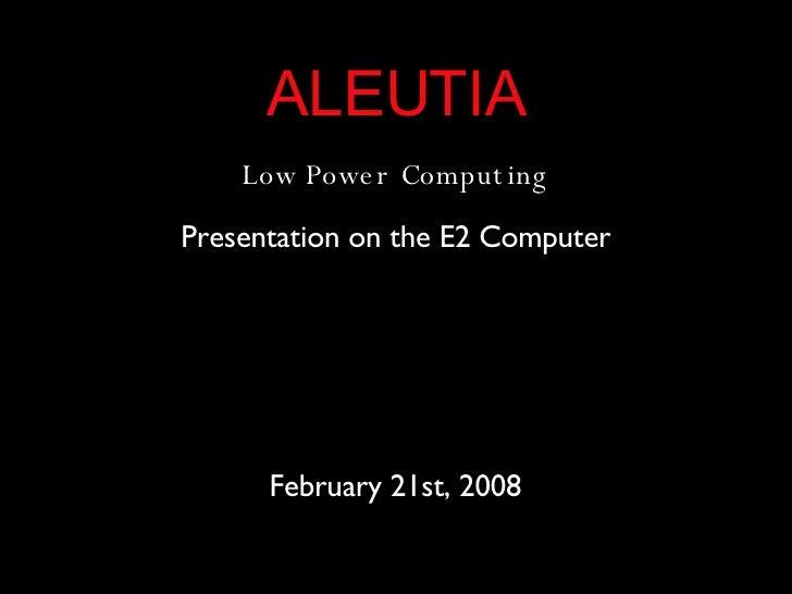 ALEUTIA Low Power Computing Presentation on the E2 Computer February 21st, 2008