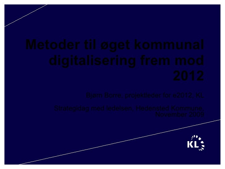 Metoder til øget kommunal digitalisering frem mod 2012 Bjørn Borre, projektleder for e2012, KL Strategidag med ledelsen, H...