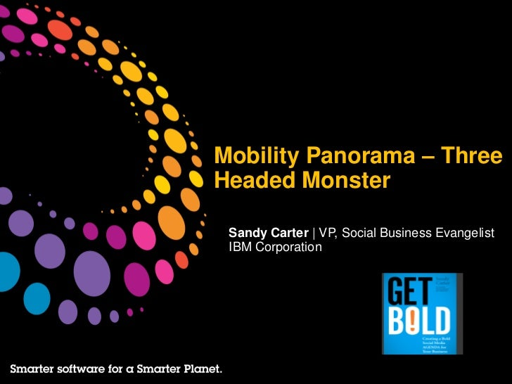 Mobility Panorama – ThreeHeaded Monster Sandy Carter | VP, Social Business Evangelist IBM Corporation