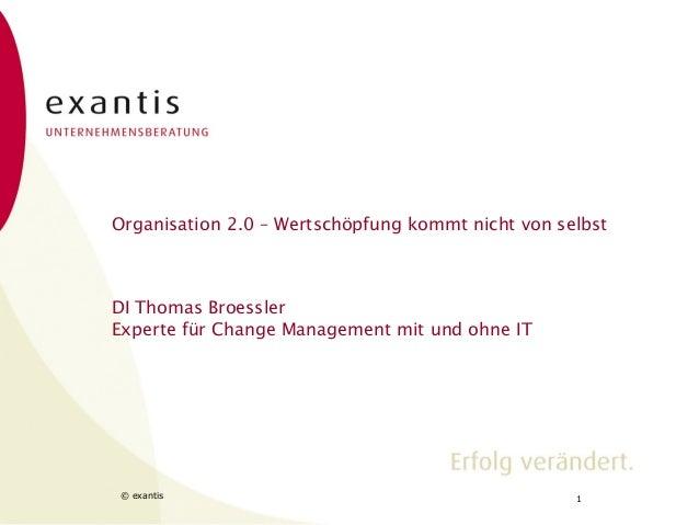 Organisation 2.0 – Wertschöpfung kommt nicht von selbst  DI Thomas Broessler Experte für Change Management mit und ohne IT...
