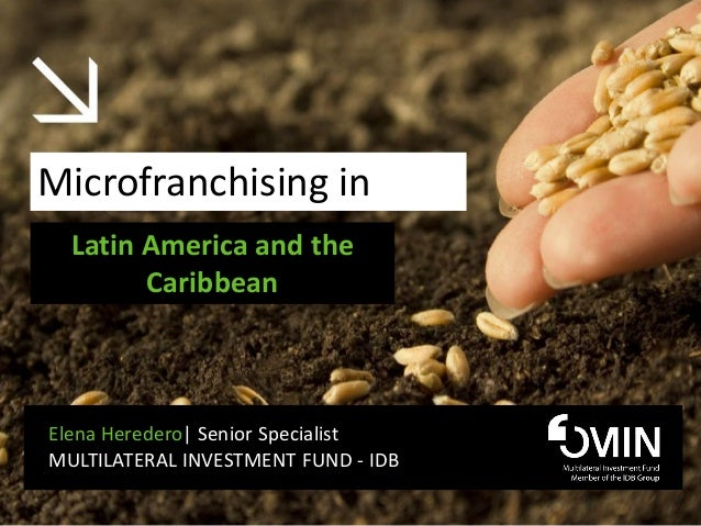 Microfranchising in  Latin America and the        CaribbeanElena Heredero| Senior SpecialistMULTILATERAL INVESTMENT FUND -...