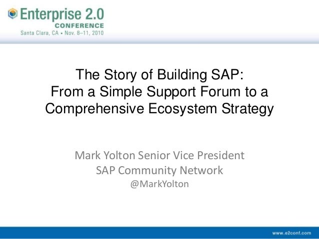 The Story of Building SAP: From a Simple Support Forum to a Comprehensive Ecosystem Strategy Mark Yolton Senior Vice Presi...