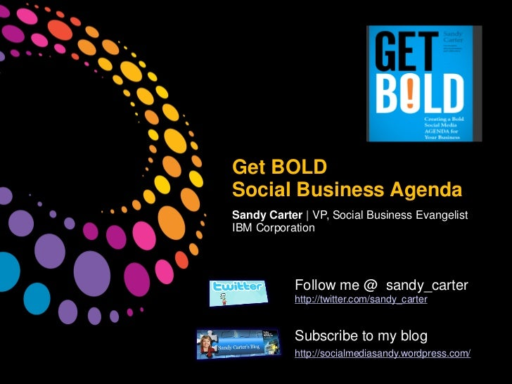 Get BOLDSocial Business AgendaSandy Carter | VP, Social Business EvangelistIBM Corporation           Follow me @ sandy_car...
