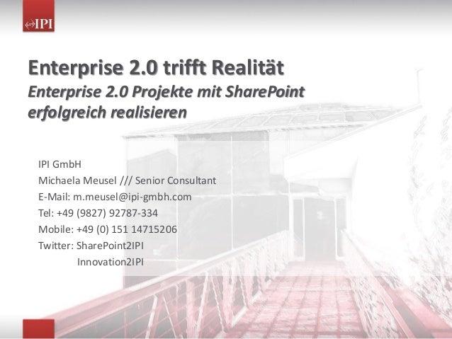 Enterprise 2.0 trifft Realität Enterprise 2.0 Projekte mit SharePoint erfolgreich realisieren IPI GmbH Michaela Meusel ///...