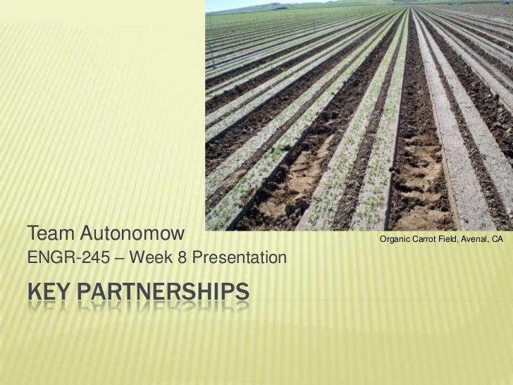 Key PARTNERSHIPS<br />Team Autonomow<br />ENGR-245 – Week 8 Presentation<br />Organic Carrot Field, Avenal, CA<br />