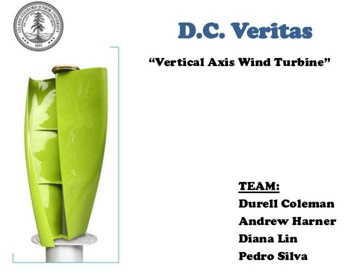 "D.C. Veritas<br />""Vertical Axis Wind Turbine""<br />TEAM:<br />Durell Coleman<br />Andrew Harner<br />Diana Lin<br />Pedro..."